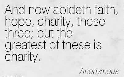 Amazing Charity Quote By Anonymous ~  And now abideth faith, hope, charity, these three; but the greatest of these is charity.