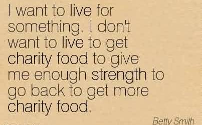 Amazing Charity Quote By Betty Smith ~ I want to live for something. I don't want to live to get charity food to give me enough strength to go back to get more charity food.