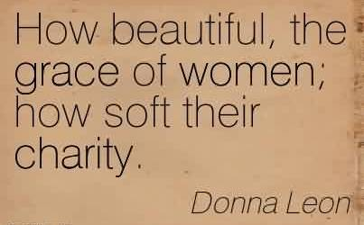 Amazing Charity Quote By Donna leon ~ How beautiful, the grace of women; how soft their charity.