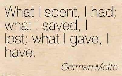 Amazing Charity Quote By German Motto~What I spent, I had; what I saved, I lost; what I gave, I have.