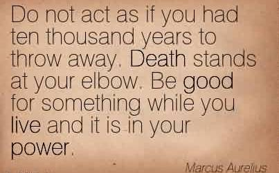 Amazing Charity Quote By Marcus Aurelius ~ Do not act as if you had ten thousand years to throw away. Death stands at your elbow. Be good for something while you live and it is in your power.