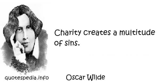 Amazing Charity Quote By Oscar Wllde~ Charity creates a multitude of sins.