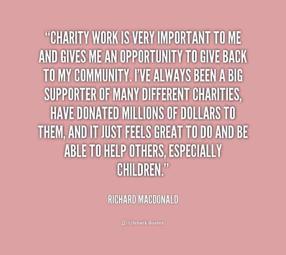 Amazing Charity Quote By Richard Macdonald~Charity work is very important to me and gives me an opportunity to give back to my community.
