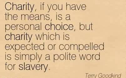 Amazing Charity Quote By Terry Gopodkind ~ Charity, if you have the means, is a personal choice, but charity which is expected or compelled is simply a polite word for slavery.