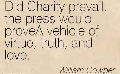 Amazing Charity Quote By William Cowper ~ Did Charity prevail, the press would proveA vehicle of virtue, truth, and love.