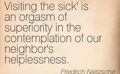 Amazing Charity Quote Friedrich Nietzsche ~ Visiting the sick' is an orgasm of superiority in the contemplation of our neighbor's helplessness.