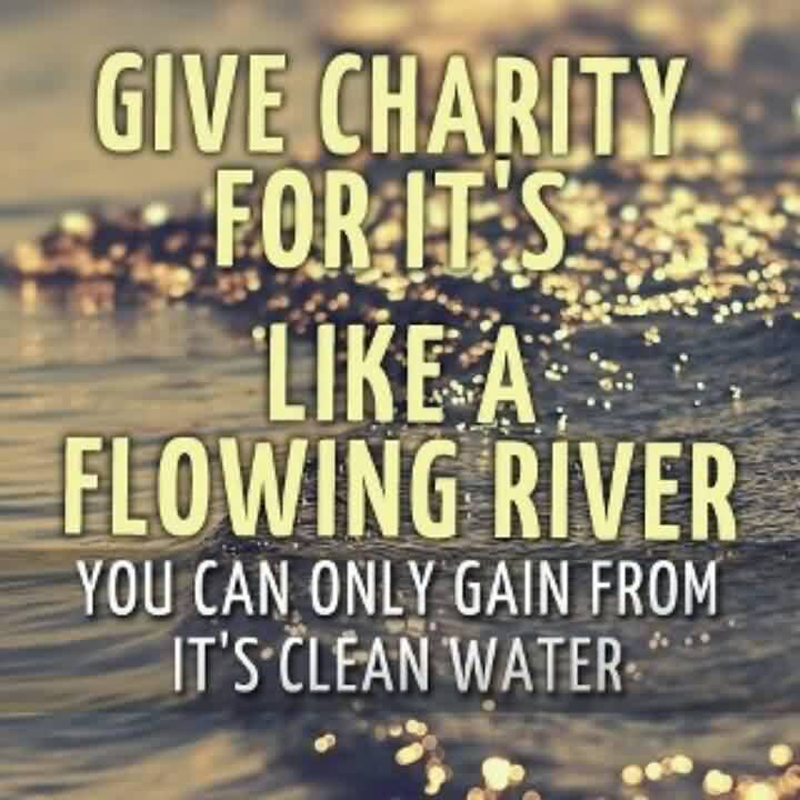 Amazing Charity Quote ~ Give Charity For it's like a flowing river you can only gain from it's clean water.