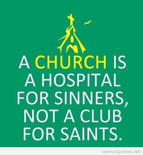 Amazing  Church Quote ~ A church is a hospital for sinners, not a club for saints.