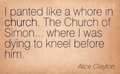 Amazing Church Quote By Alice Clayton~I panted like a whore in church. The Church of Simon… where I was dying to kneel before him.
