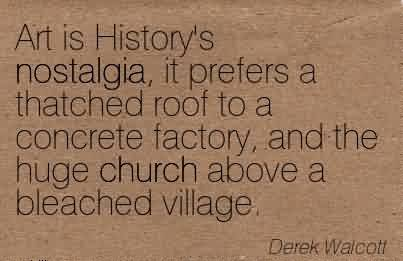 Amazing Church Quote By Derek Waicotl~Art is History's nostalgia, it prefers a thatched roof to a concrete factory, and the huge church above a bleached village.
