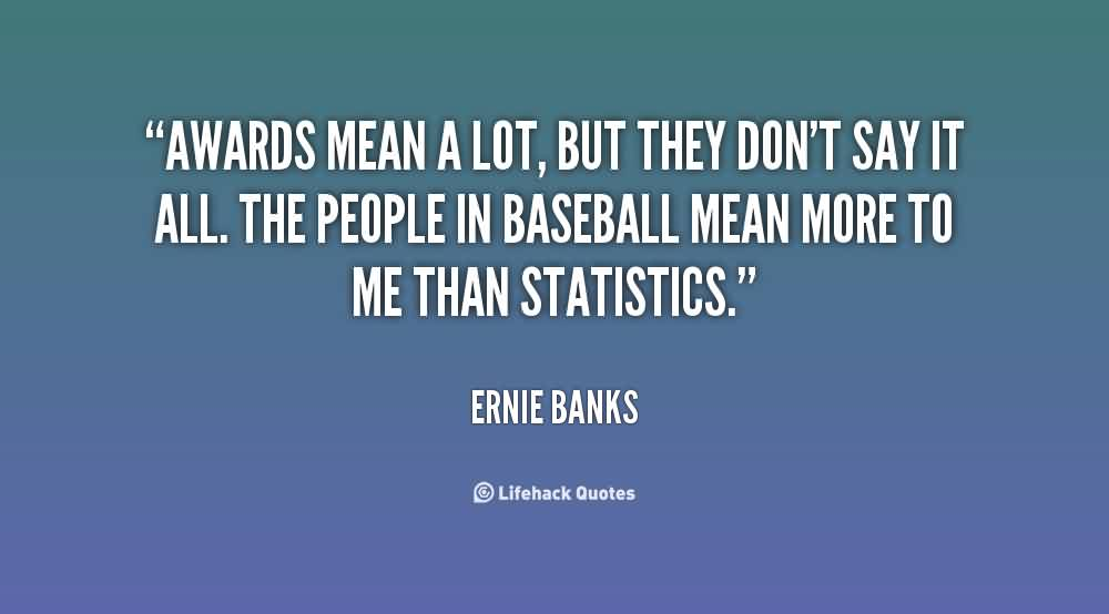 Amazing  Church Quote By Ernie Banks ~ Awards mean a lot, but they don't say it all..