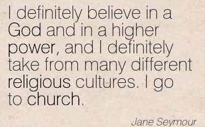 Amazing Church Quote By Jane Seymour~ I definitely believe in a God and in a higher power, and I definitely take from many different religious cultures. I go to church.