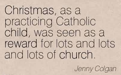 Amazing Church Quote By Jenny Colgan~Christmas, as a practicing Catholic child, was seen as a reward for lots and lots and lots of church.