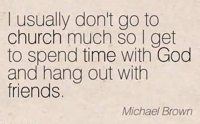 Amazing Church Quote By Michael Brown~I usually don't go to church much so I get to spend time with God and hang out with friends.