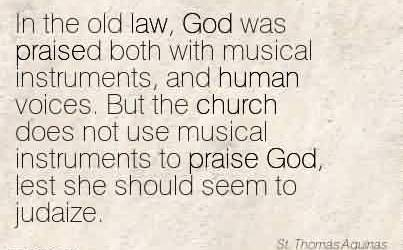 Amazing Church Quote By St. Thomas Aquinas~In the old law, God was praised both with musical instruments, and human voices. But the church does not use musical instruments to praise God,