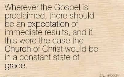 Amazing Church Quote ~Wherever the Gospel is proclaimed, there should be an expectation of immediate results, and if this were the case the Church of Christ would be in a constant state of grace.