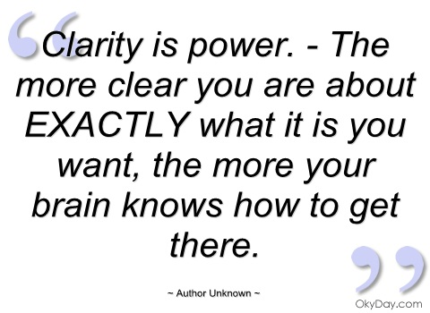 Amazing Claritry Quotes By Author Unknown ~ Clarity is power .- The more clear you are about Exactly what it is you want, the more your brain knows hoe to get there.