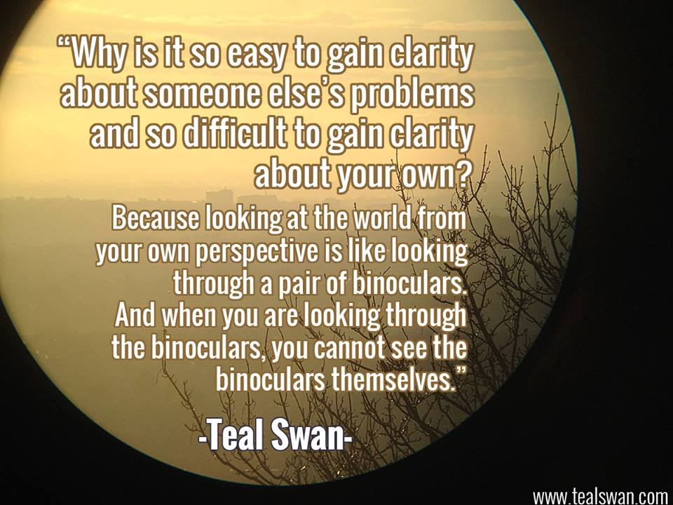 Amazing Clarity Quote By Teal Swan~ Why Is It So Easy To Gain Clarity About Someone Else's Problems And So Difficult To Gain Clarity About You Own..
