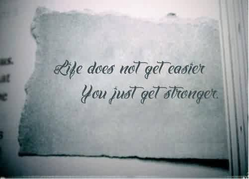 Amazing Inspriational Life Quotes - Life does not get easier,you just get stronger