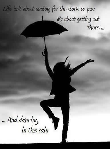 Amazing Inspriational Life Quotes - Life is not about waiting for the strom to pass it's about getting out there and dancing in the rain