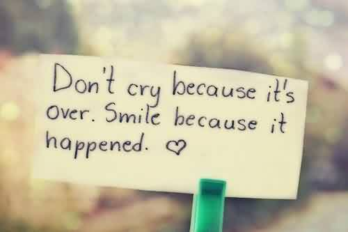 Amazing Life Quotes - Don't cry because it's over.Smile because it happened