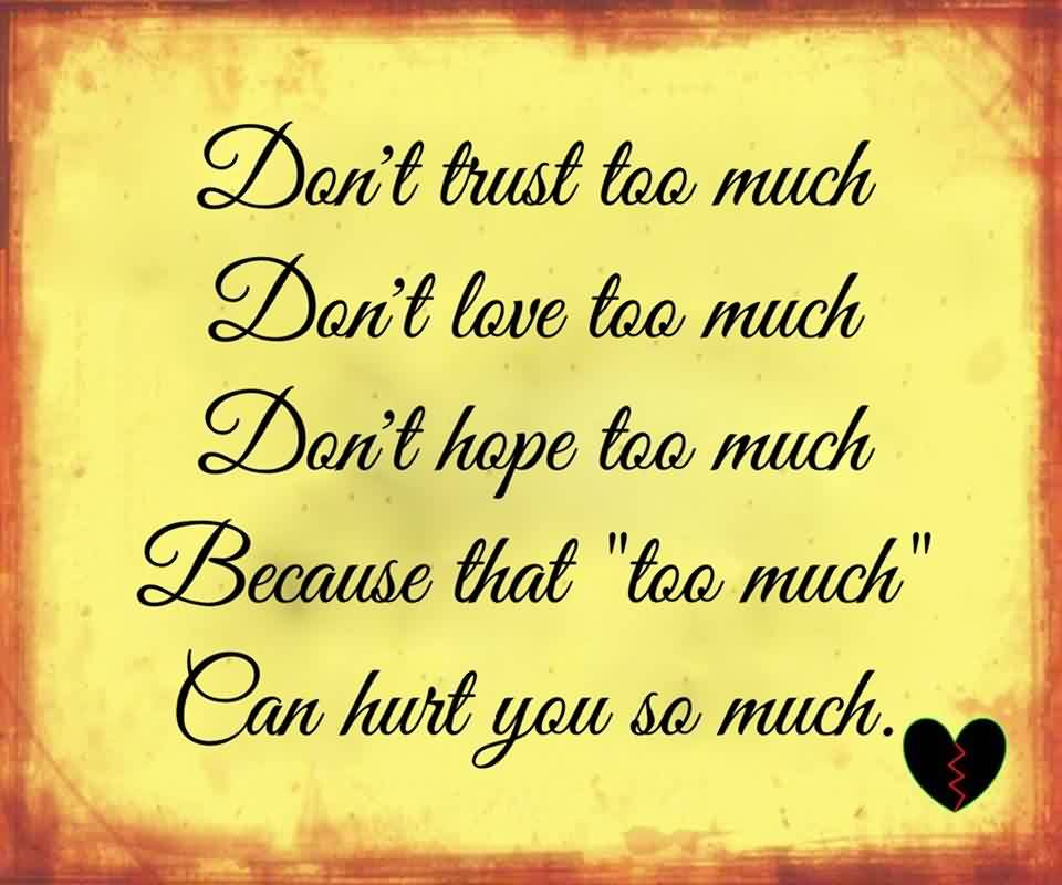 Amazing Life Quotes - Don't Love too much because hat too much can hurt you so much