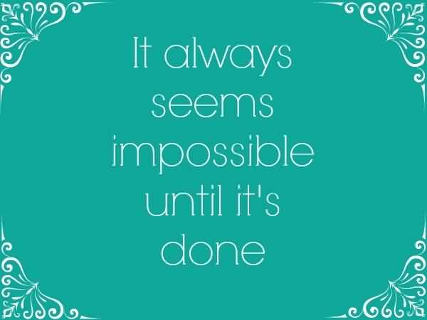 Amazing Life Quotes - It always seems impossible until it's done