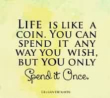 Amazing Life Quotes - Life is Like a coin.you can spend it any way you wish,but you only spent it once