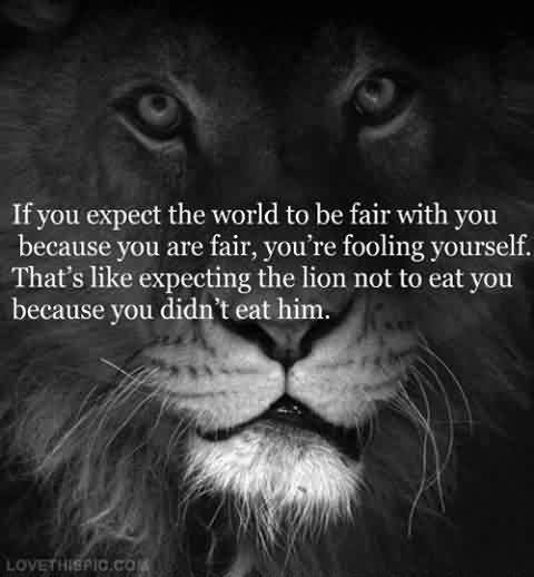 Amazing Quotes on Life - If you expect the world would be fair with you, you're fooling yourself