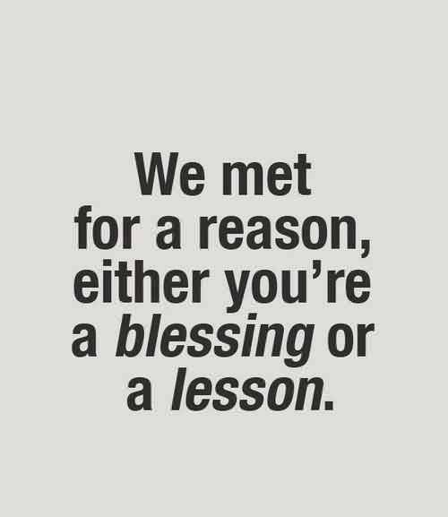 Amazing Quotes on Life - We met for a reason either you're a blessing or a lesson