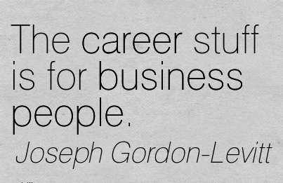 Awesom Career Quotes By  Joseph Gordon  Levitt~The Career Stuff Is For Business People.