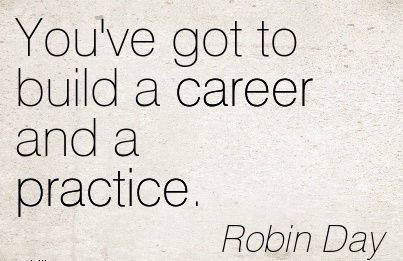 Awesom Career Quotes by Robin Day ~You've Got To Build A Career And A Practice.