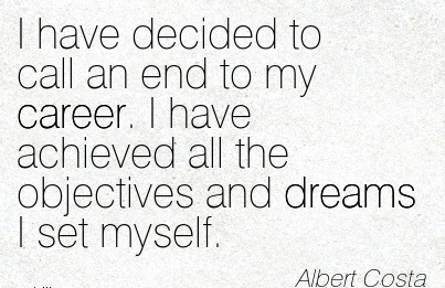 Awesome Career Quote by  Albert Costa~I Have Decided To Call An End To My Career. I Have Achieved all the objectives and dreams I Set Myself.
