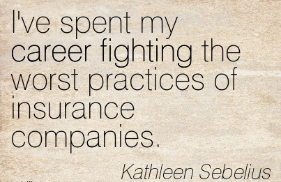 Awesome Career Quote by  Kathleen Sebelius~I've Spent My Career Fighting The Worst Practices Of Insurance Companies.