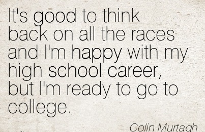 Awesome Career Quotes By  Colin Murtagh~It's Good To Think Back On All The Races And I'm Happy With My High School Career, but I'm ready to go to College.