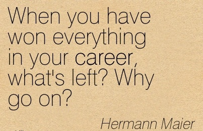 Awesome Career Quotes  by  Hermann Maier~When You Have Won Everything In Your Career, What's Left! Why Go On