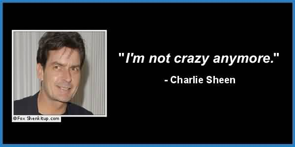 Awesome Celebrity Quote By Charlie Sheen~ I'm not crazy anymore.Awesome Celebrity Quote By Charlie Sheen~ I'm not crazy anymore.