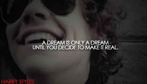 Awesome Celebrity Quote By Happy Styles~ A dream is only a dream until you decide to make it real.