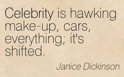 Awesome Celebrity Quote By Janice Dickinson~ Celebrity is hawking make-up, cars, everything; it's shifted.