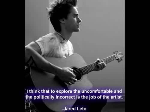 Awesome  Celebrity Quote By Jared Leto ~ I think that to Explore the uncomfortable and teh politically incorrect is the  job of the artist.