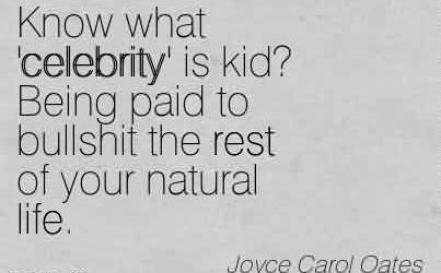 Awesome Celebrity Quote By Joyce carol oates~ Know what 'celebrity' is kid! Being paid to bullshit the rest of your natural life.
