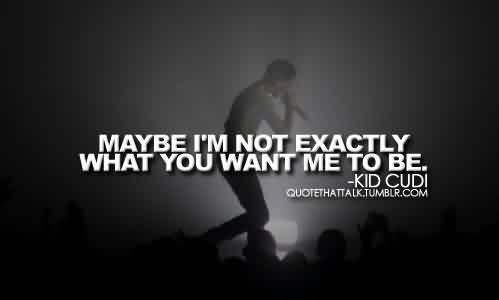 Awesome Celebrity Quote By Kid Cudi~ Maybe I,m not Exactly What you want me to be.