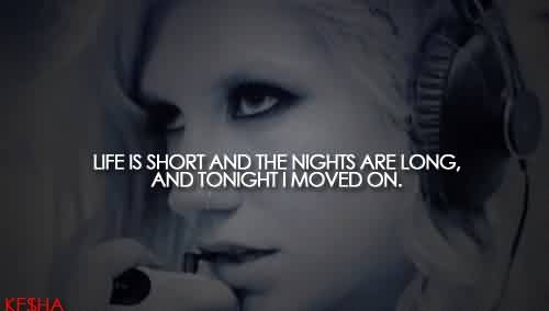 Awesome Celebrity Quote ~ Life is short and the nights are long, and tonight i moved on…