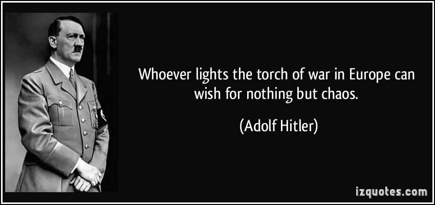 Awesome Chaos Quote By Adolf Hitler~ Whoever lights the touch of war in Europe can wish for nothing but Chaos.