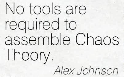 Awesome Chaos Quote  by Alex Johnson~No tools are required to assemble Chaos Theory.