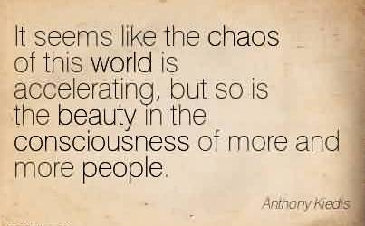 Awesome Chaos Quote By Anthony Kiedis~It seems like the chaos of this world is accelerating, but so is the beauty in the consciousness of more and more people.
