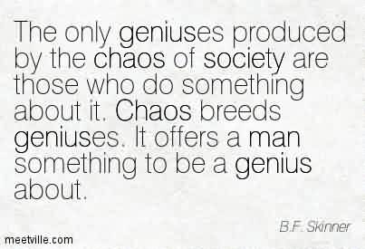 Awesome Chaos Quote By B.F Skinner~The Only Geniuses Produced By The Chaos Of Society Are Those…. Chaos Breeds Geniuses. It Offers A Man Something To Be A Genius About.