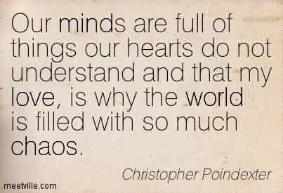 Awesome Chaos Quote by Christopher Poindexter~Our Minds Are Full Of Things Our Hearts Do Not Understand And That My Love, is Why The World Is Filled With So Much Chaos.