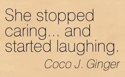 Awesome Chaos Quote By Coco J. Ginger~She Stopped Caring… And Started Laughing.