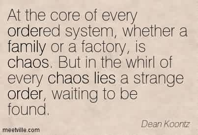 Awesome Chaos Quote By Dean Koontz~At the core of every ordered system, whether a family or a factory, is chaos. But in the whirl of every chaos lies a strange order, waiting to be found.